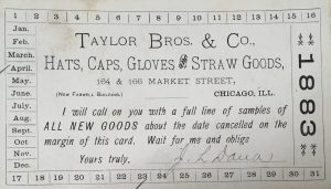 April 23 - Taylor Bros. & Co., Hats, caps, gloves, & straw goods. I will call on you with a full line of samples of all new goods about the date cancelled on the margin of this card. Wait for me and oblige.