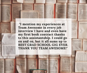 "Opened books overlaid with quote from former Help Desker: ""I mention my experiences at Team Awesome in every job interview I have and even have my first book contract thanks to this assistantship. I could go on and on, but it all sums up to BEST GRAD SCHOOL GIG EVER. THANK YOU TEAM AWESOME!"""