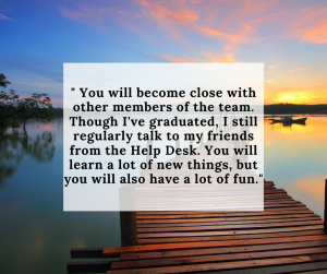 """Sunset over water with dock overlaid with quote from former Help Desker:""""You will become close with other members of the team. Though I've graduated, I still regularly talk to my friends from the Help Desk. You will learn a lot of new things, but you will also have a lot of fun."""""""