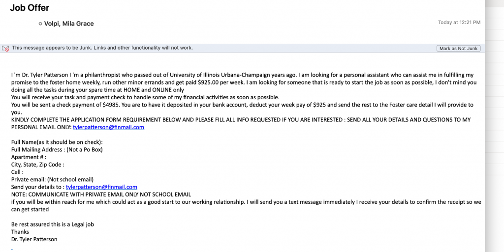 Screenshot of email pretending to be a job offer. Text of email follows. I 'm Dr. Tyler Patterson I 'm a philanthropist who passed out of University of Illinois Urbana-Champaign years ago. I am looking for a personal assistant who can assist me in fulfilling my promise to the foster home weekly, run other minor errands and get paid $925.00 per week. I am looking for someone that is ready to start the job as soon as possible, I don't mind you doing all the tasks during your spare time at HOME and ONLINE only You will receive your task and payment check to handle some of my financial activities as soon as possible. You will be sent a check payment of $4985. You are to have it deposited in your bank account, deduct your week pay of $925 and send the rest to the Foster care detail I will provide to you. KINDLY COMPLETE THE APPLICATION FORM REQUIREMENT BELOW AND PLEASE FILL ALL INFO REQUESTED IF YOU ARE INTERESTED : SEND ALL YOUR DETAILS AND QUESTIONS TO MY PERSONAL EMAIL ONLY: