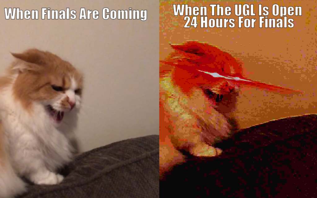 "Two images in one. The first image is a picture of a very angry cat with the text ""When Finals Are Coming."" The second is the same image as the first but deep fried with filters and laser eyes. The text reads ""When the UGL Is Open 24 Hours For Finals"""