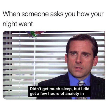 "When someone asks you how your night went..... ""Didn't get much sleep, but I did get a few hours of anxiety in."""