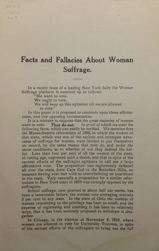 "Facts and Fallacies about Woman Suffrage pamphlet, 1911. ""In a recent issue of a leading New York daily the Woman Suffrage platform is summed up as follows: 'We want to vote, we ought to vote, we will keep up this agitation till we are allowed to vote.' In this paper it is proposed to comment upon these affirmations, and cite opposing circumstances. It is a mistake to suppose that the great majority of women want to vote. They do not."""