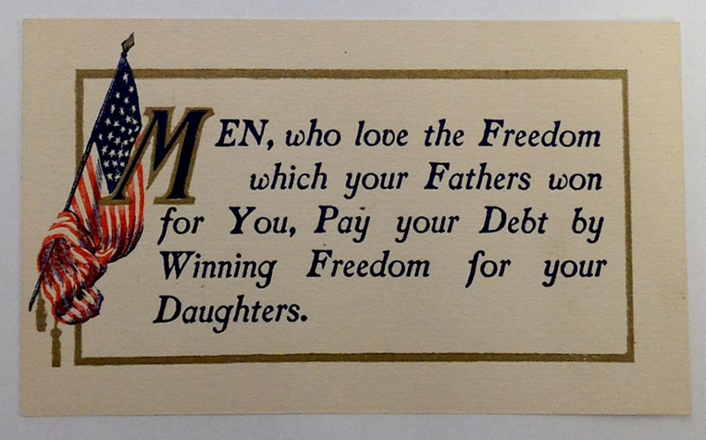 "Postcard, circa 1910s. ""Men, who love the Freedom which your Fathers won for You, Pay your Debt by Winning Freedom for your Daughters."""